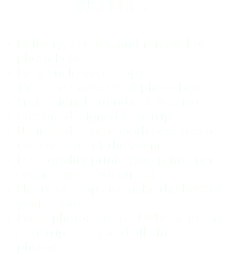 INCLUDES Delivery, set-up, and removal of photo booth Fully enclosed canopy TV screen outside of photo booth Professional attendants & service Custom designed filmstrip Unlimited photo booth sessions for the duration of the event High quality prints (two prints per session with 2x6 strips) Plenty of props to make the best of your photos Event photos put on DVD including filmstrip prints and all single photos